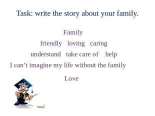 Task: write the story about your family. Family friendly loving caring understan