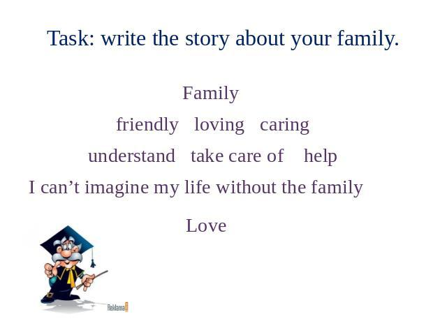 Task: write the story about your family. Family friendly loving caring understand take care of help I can't imagine my life without the family Love