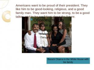 Americans want to be proud of their president. They like him to be good-looking,