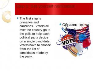 Step 1: Get yourself nominated! The first step is primaries and caucuses. Voters