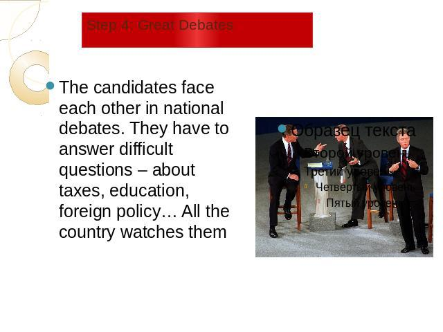 Step 4: Great Debates The candidates face each other in national debates. They have to answer difficult questions – about taxes, education, foreign policy… All the country watches them