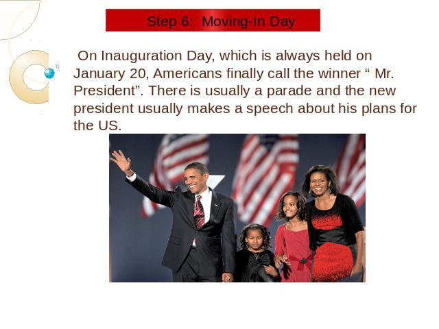 "Step 6: Moving-In Day On Inauguration Day, which is always held on January 20, Americans finally call the winner "" Mr. President"". There is usually a parade and the new president usually makes a speech about his plans for the US."