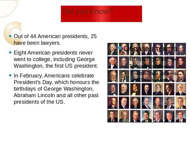 Did you Know? Out of 44 American presidents, 25 have been lawyers. Eight American presidents never went to college, including George Washington, the first US president. In February, Americans celebrate President's Day, which honours the birthdays of…