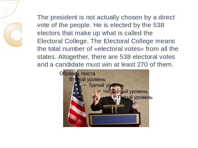 The president is not actually chosen by a direct vote of the people. He is elected by the 538 electors that make up what is called the Electoral College. The Electoral College means the total number of «electoral votes» from all the states. Altogeth…