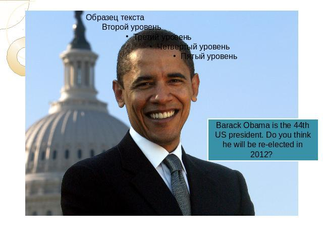 Barack Obama is the 44th US president. Do you think he will be re-elected in 2012?