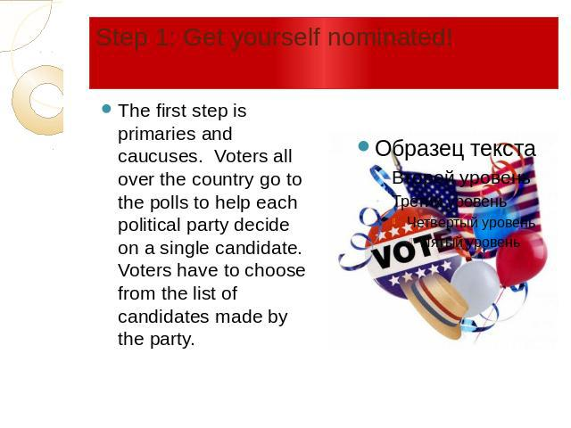 Step 1: Get yourself nominated! The first step is primaries and caucuses. Voters all over the country go to the polls to help each political party decide on a single candidate. Voters have to choose from the list of candidates made by the party.