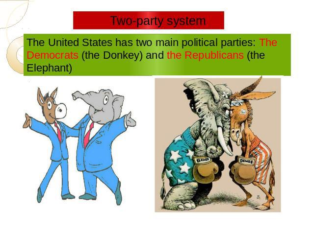 Two-party system The United States has two main political parties: The Democrats (the Donkey) and the Republicans (the Elephant)