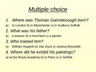 Multiple choice Where was Thomas Gainsborough born? In London b) in Manchester c