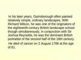 In his later years, Gainsborough often painted relatively simple, ordinary lands