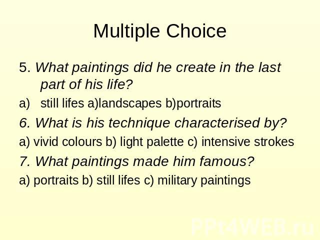 Multiple Choice 5. What paintings did he create in the last part of his life? still lifes a)landscapes b)portraits 6. What is his technique characterised by? a) vivid colours b) light palette c) intensive strokes 7. What paintings made him famous? a…