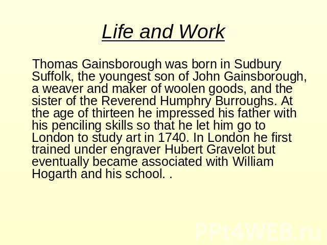 Life and Work Thomas Gainsborough was born in Sudbury Suffolk, the youngest son of John Gainsborough, a weaver and maker of woolen goods, and the sister of the Reverend Humphry Burroughs. At the age of thirteen he impressed his father with his penci…