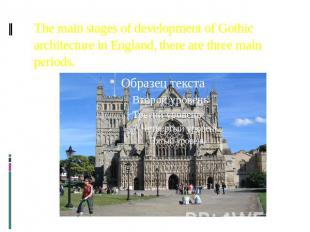 The main stages of development of Gothic architecture in England, there are thre