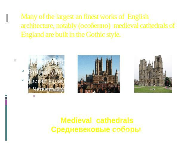 Many of the largest an finest works of English architecture, notably (особенно) medieval cathedrals of England are built in the Gothic style. Medieval cathedrals Средневековые соборы