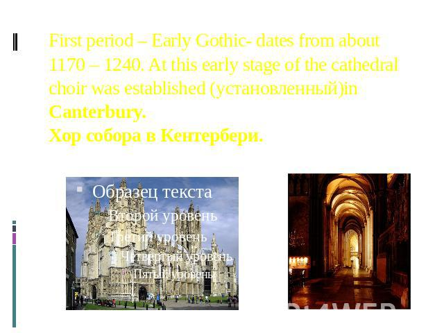 First period – Early Gothic- dates from about 1170 – 1240. At this early stage of the cathedral choir was established (установленный)in Canterbury. Хор собора в Кентербери.