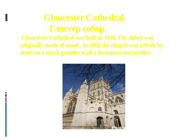Gloucester Cathedral. Глостер собор. Gloucester Cathedral was built in 1100. The abbey was originally made of wood . In 1058 the church was rebuilt by stone on a much grander scale ( большом масштабе).