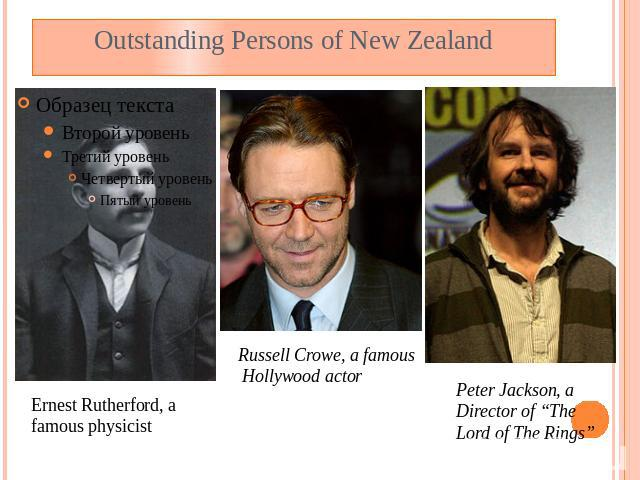 "Outstanding Persons of New Zealand Ernest Rutherford, a famous physicist Russell Crowe, a famous Hollywood actor Peter Jackson, a Director of ""The Lord of The Rings"""