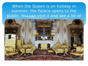 When the Queen is on holiday in summer, the Palace opens to the public. You can