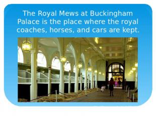 The Royal Mews at Buckingham Palace is the place where the royal coaches, horses