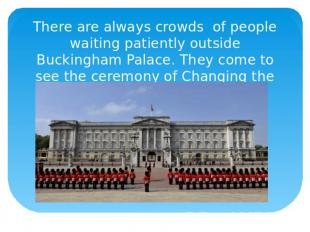 There are always crowds of people waiting patiently outside Buckingham Palace. T