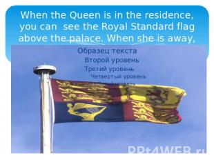When the Queen is in the residence, you can see the Royal Standard flag above th