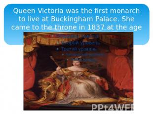 Queen Victoria was the first monarch to live at Buckingham Palace. She came to t