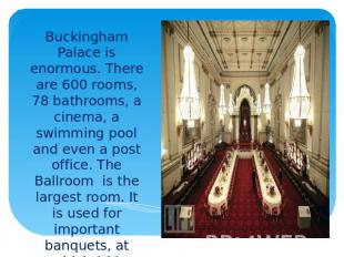 Buckingham Palace is enormous. There are 600 rooms, 78 bathrooms, a cinema, a sw