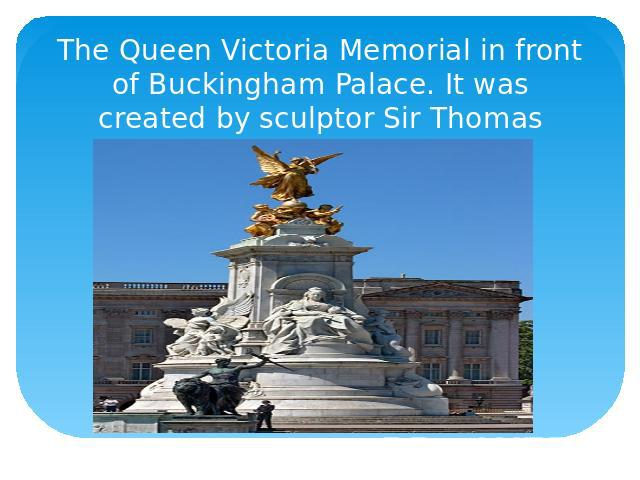 The Queen Victoria Memorial in front of Buckingham Palace. It was created by sculptor Sir Thomas Brock in 1911.