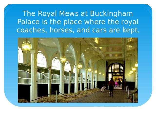 The Royal Mews at Buckingham Palace is the place where the royal coaches, horses, and cars are kept.