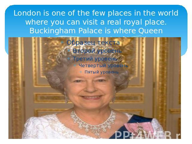 London is one of the few places in the world where you can visit a real royal place. Buckingham Palace is where Queen Elizabeth II lives much of her time.