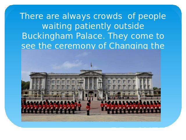 There are always crowds of people waiting patiently outside Buckingham Palace. They come to see the ceremony of Changing the Guard.