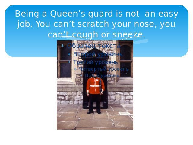 Being a Queen's guard is not an easy job. You can't scratch your nose, you can't cough or sneeze.
