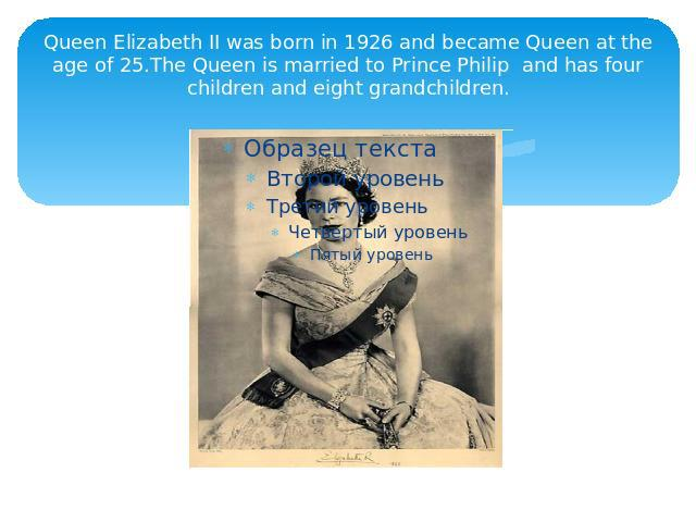 Queen Elizabeth II was born in 1926 and became Queen at the age of 25.The Queen is married to Prince Philip and has four children and eight grandchildren.