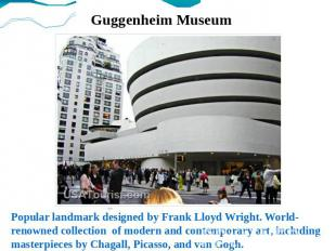 Guggenheim Museum Popular landmark designed by Frank Lloyd Wright. World-renowne