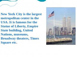 New York City is the largest metropolitan center in the USA. It is famous for th