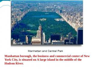 Manhattan borough, the business and commercial center of New York City, is situa