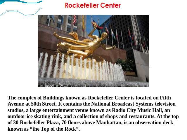 The complex of Buildings known as Rockefeller Center is located on Fifth Avenue at 50th Street. It contains the National Broadcast Systems television studios, a large entertainment venue known as Radio City Music Hall, an outdoor ice skating rink, a…