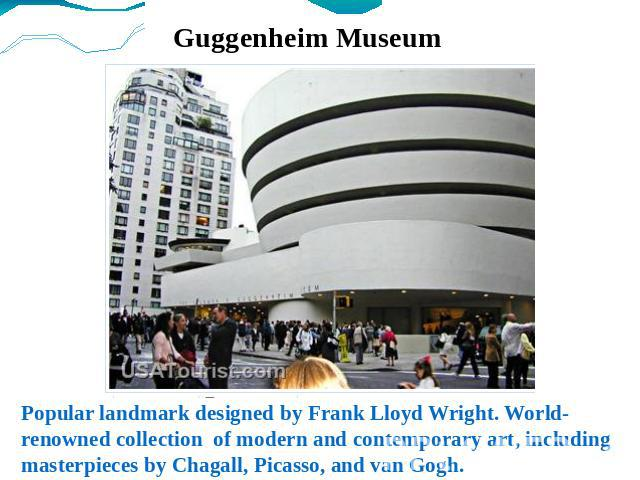 Guggenheim Museum Popular landmark designed by Frank Lloyd Wright. World-renowned collection of modern and contemporary art, including masterpieces by Chagall, Picasso, and van Gogh.
