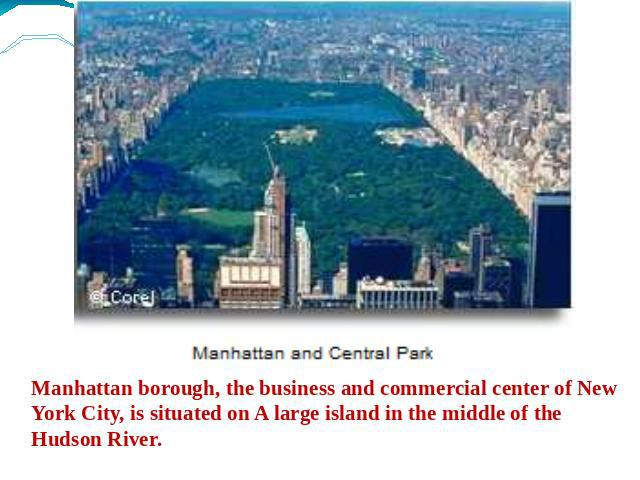 Manhattan borough, the business and commercial center of New York City, is situated on A large island in the middle of the Hudson River.