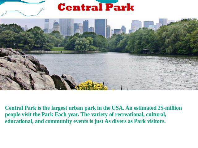 Central Park is the largest urban park in the USA. An estimated 25-million people visit the Park Each year. The variety of recreational, cultural, educational, and community events is just As divers as Park visitors.