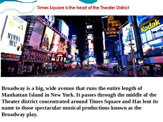 Broadway is a big, wide avenue that runs the entire length of Manhattan Island in New York. It passes through the middle of the Theater district concentrated around Times Square and Has lent its name to those spectacular musical productions known as…