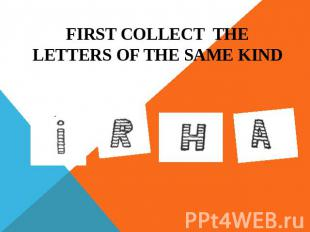 FIRST COLLECT THE LETTERS OF THE SAME KIND