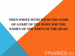 THEN WRITE WITH THEM THE NAME OF A PART OF THE BODY AND THE NAMES OF THE PARTS O