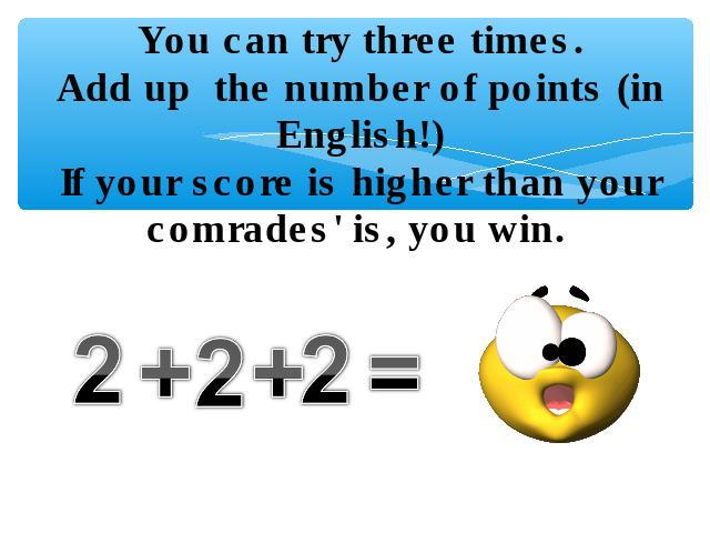 You can try three times.Add up the number of points (in English!)If your score is higher than your comrades' is, you win. 2+2+2=