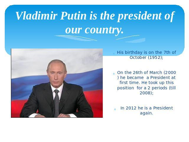 Vladimir Putin is the president of our country. His birthday is on the 7th of October (1952); On the 26th of March (2000) he became a President at first time. He took up this position for a 2 periods (till 2008); In 2012 he is a President again.