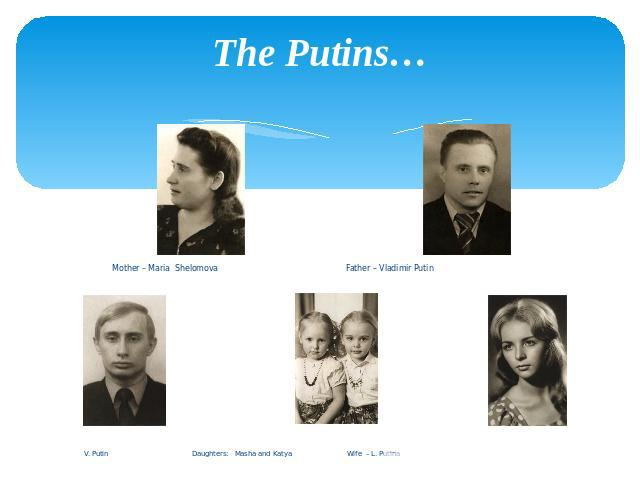 The Putins… Mother – Maria Shelomova Father – Vladimir Putin . Putin Daughters: Masha and Katya Wife – L. Putina
