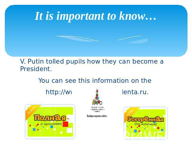 It is important to know… V. Putin tolled pupils how they can become a President. You can see this information on the http://www.uznay-prezidenta.ru.