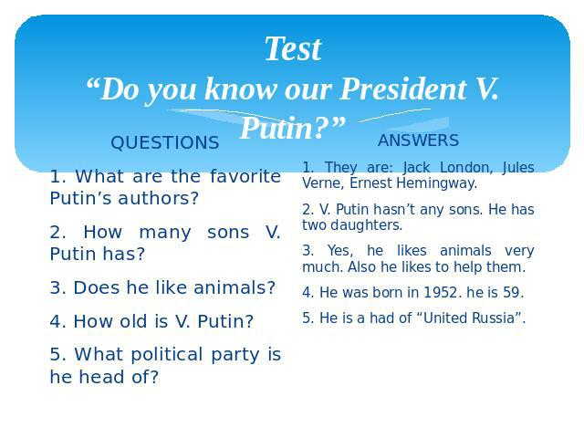 "Test ""Do you know our President V. Putin?"" QUESTIONS 1. What are the favorite Putin's authors? 2. How many sons V. Putin has? 3. Does he like animals? 4. How old is V. Putin? 5. What political party is he head of?"