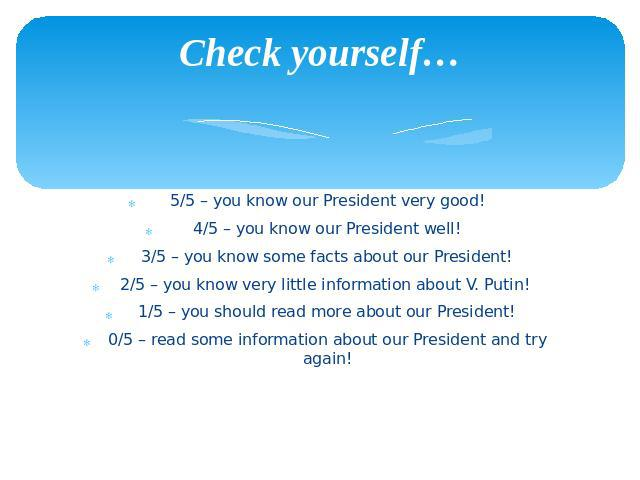 Check yourself… 5/5 – you know our President very good! 4/5 – you know our President well! 3/5 – you know some facts about our President! 2/5 – you know very little information about V. Putin! 1/5 – you should read more about our President! 0/5 – re…