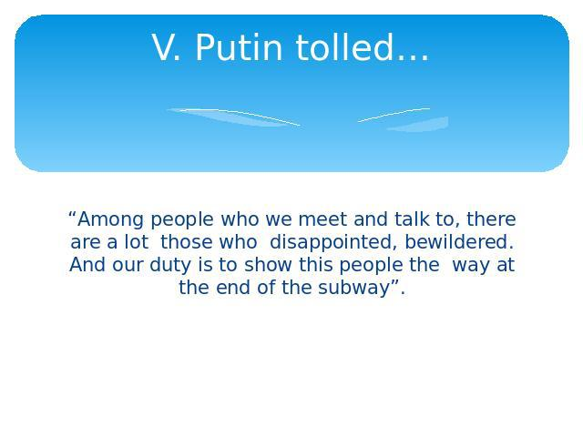 "V. Putin tolled… ""Among people who we meet and talk to, there are a lot those who disappointed, bewildered. And our duty is to show this people the way at the end of the subway""."
