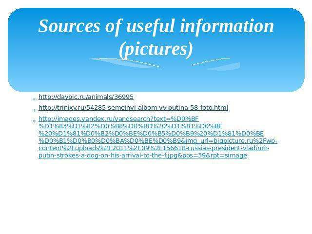 Sources of useful information (pictures) http://daypic.ru/animals/36995 http://trinixy.ru/54285-semejnyj-albom-vv-putina-58-foto.html http://images.yandex.ru/yandsearch?text=%D0%BF%D1%83%D1%82%D0%B8%D0%BD%20%D1%81%D0%BE%20%D1%81%D0%B2%D0%BE%D0%B5%D0…